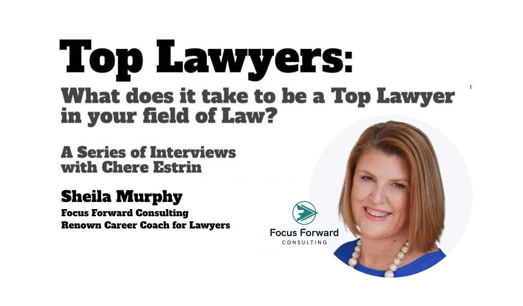 Top Lawyers: Sheila Murphy of Focus Forward Consulting On The 5 Things You Need To Become A Top Lawyer In Your Specific Field of Law